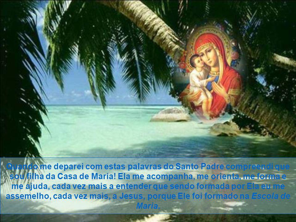Quando me deparei com estas palavras do Santo Padre compreendi que sou filha da Casa de Maria.