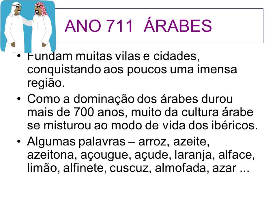 ANO 711 ÁRABES Fundam muitas vilas e cidades, conquistando aos poucos uma imensa região.