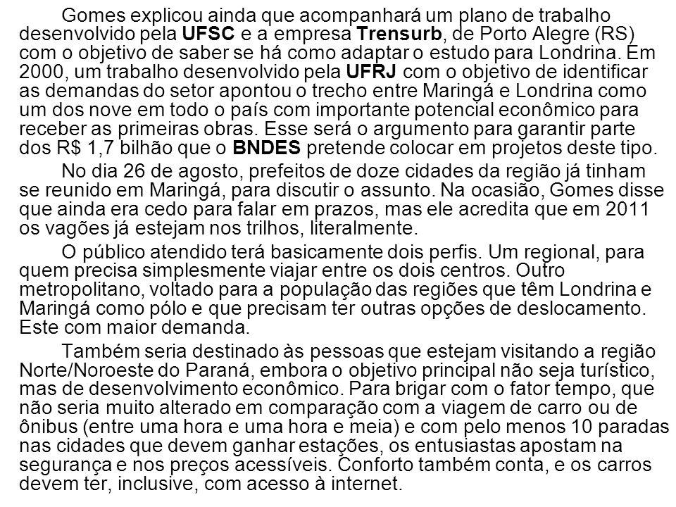 Gomes explicou ainda que acompanhará um plano de trabalho desenvolvido pela UFSC e a empresa Trensurb, de Porto Alegre (RS) com o objetivo de saber se há como adaptar o estudo para Londrina. Em 2000, um trabalho desenvolvido pela UFRJ com o objetivo de identificar as demandas do setor apontou o trecho entre Maringá e Londrina como um dos nove em todo o país com importante potencial econômico para receber as primeiras obras. Esse será o argumento para garantir parte dos R$ 1,7 bilhão que o BNDES pretende colocar em projetos deste tipo.
