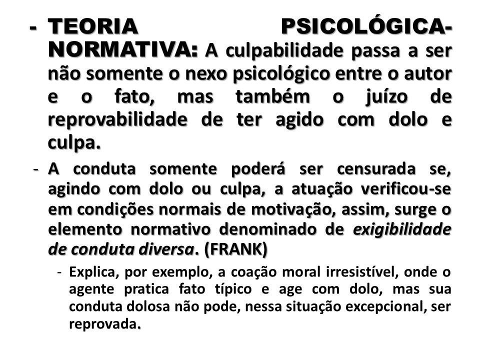 TEORIA PSICOLÓGICA-NORMATIVA: A culpabilidade passa a ser não somente o nexo psicológico entre o autor e o fato, mas também o juízo de reprovabilidade de ter agido com dolo e culpa.