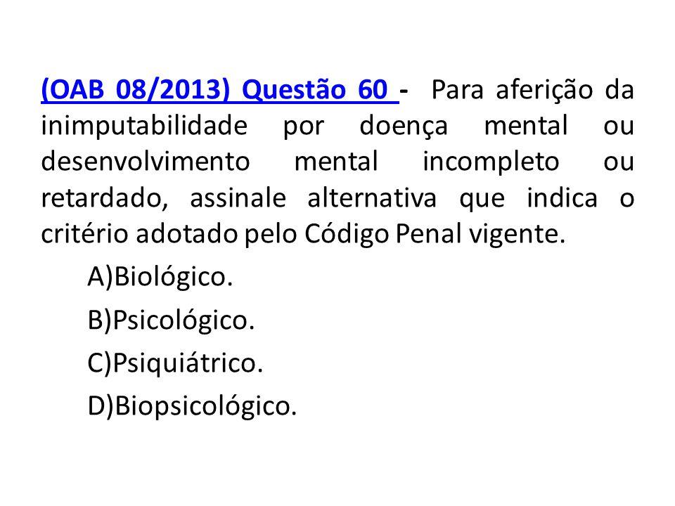 (OAB 08/2013) Questão 60 - Para aferição da inimputabilidade por doença mental ou desenvolvimento mental incompleto ou retardado, assinale alternativa que indica o critério adotado pelo Código Penal vigente.