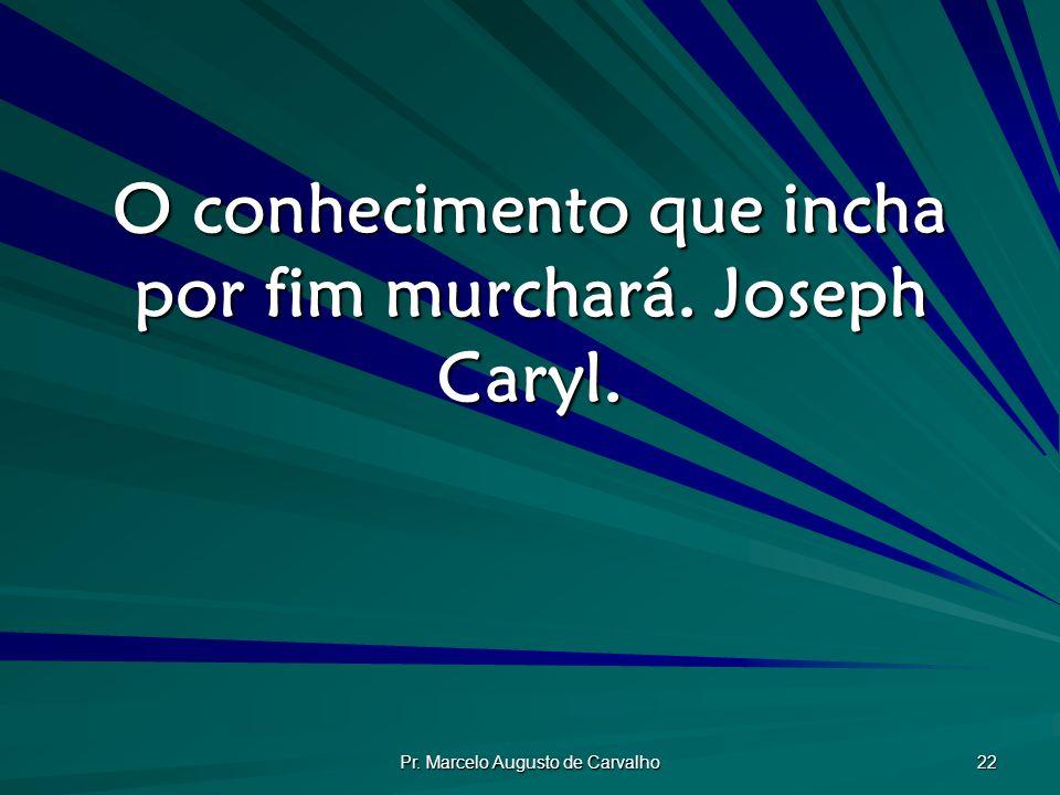 O conhecimento que incha por fim murchará. Joseph Caryl.