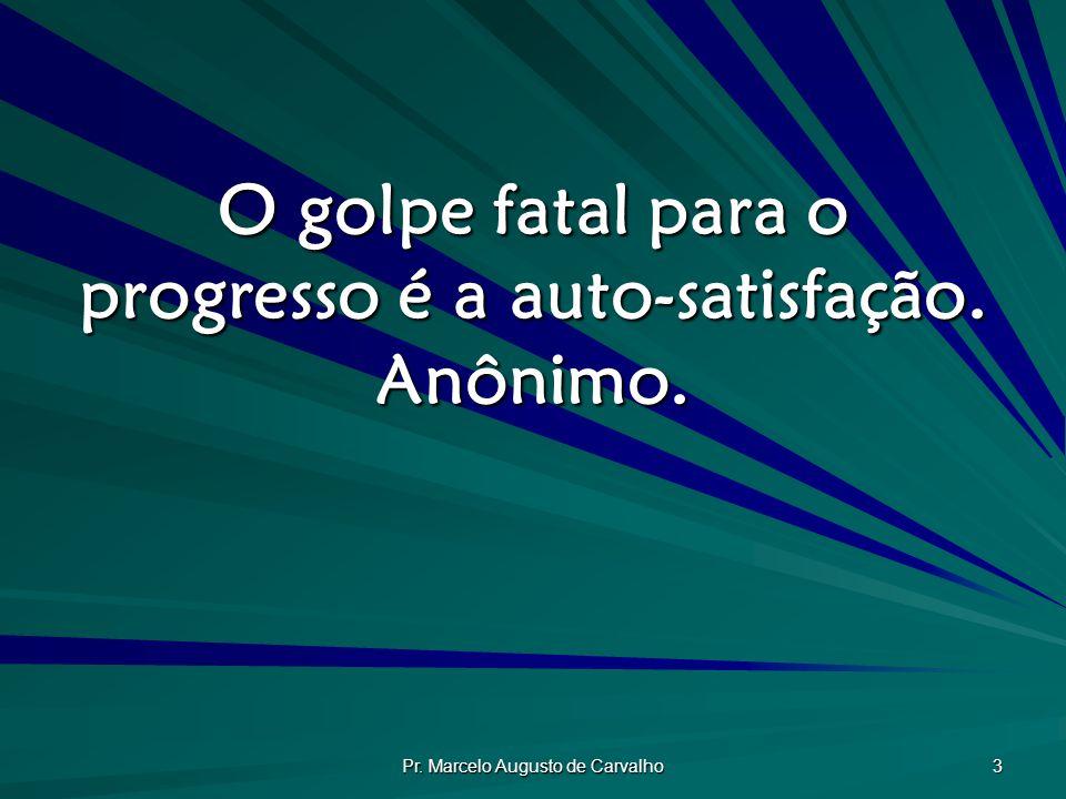 O golpe fatal para o progresso é a auto-satisfação. Anônimo.