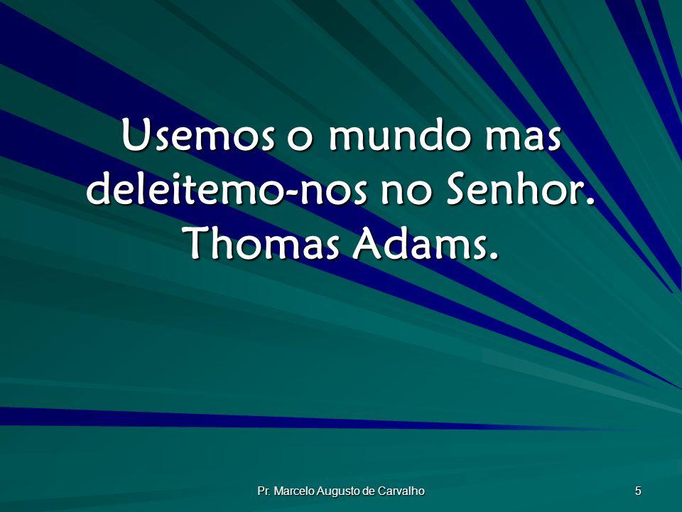 Usemos o mundo mas deleitemo-nos no Senhor. Thomas Adams.
