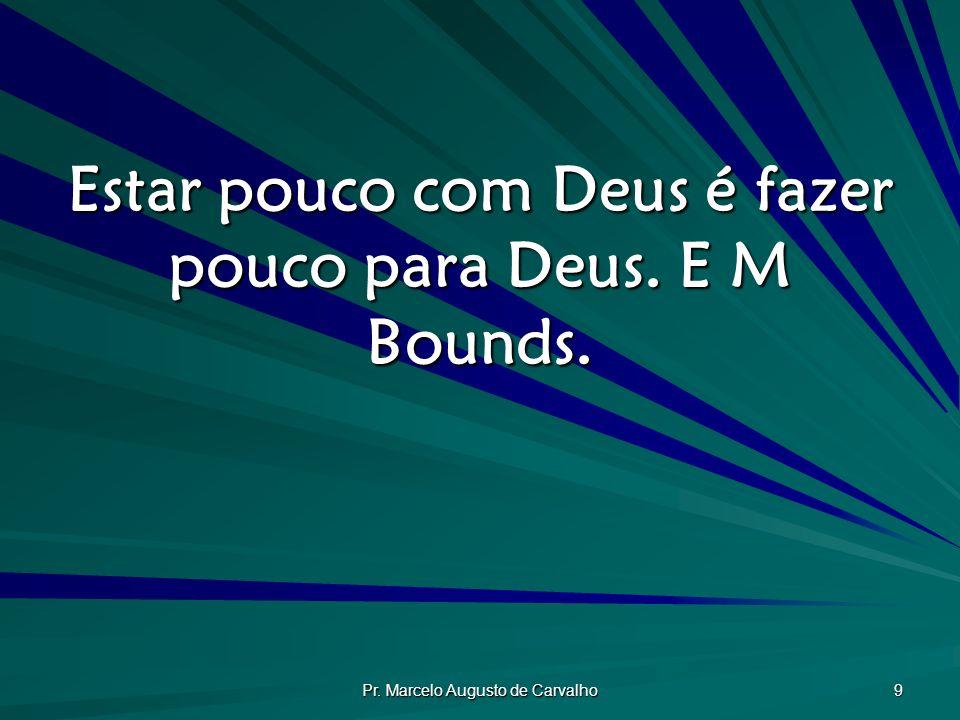 Estar pouco com Deus é fazer pouco para Deus. E M Bounds.