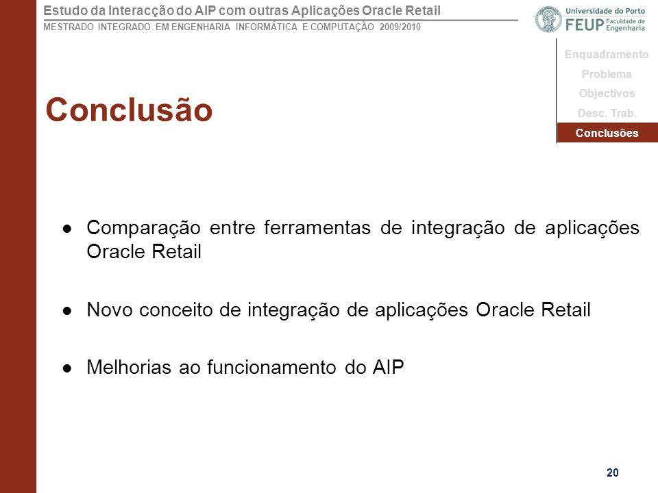 Conclusão Enquadramento. Problema. Objectivos. Desc. Trab. Conclusões. Comparação entre ferramentas de integração de aplicações Oracle Retail.