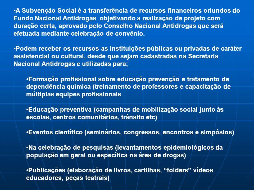A Subvenção Social é a transferência de recursos financeiros oriundos do Fundo Nacional Antidrogas objetivando a realização de projeto com duração certa, aprovado pelo Conselho Nacional Antidrogas que será efetuada mediante celebração de convênio.