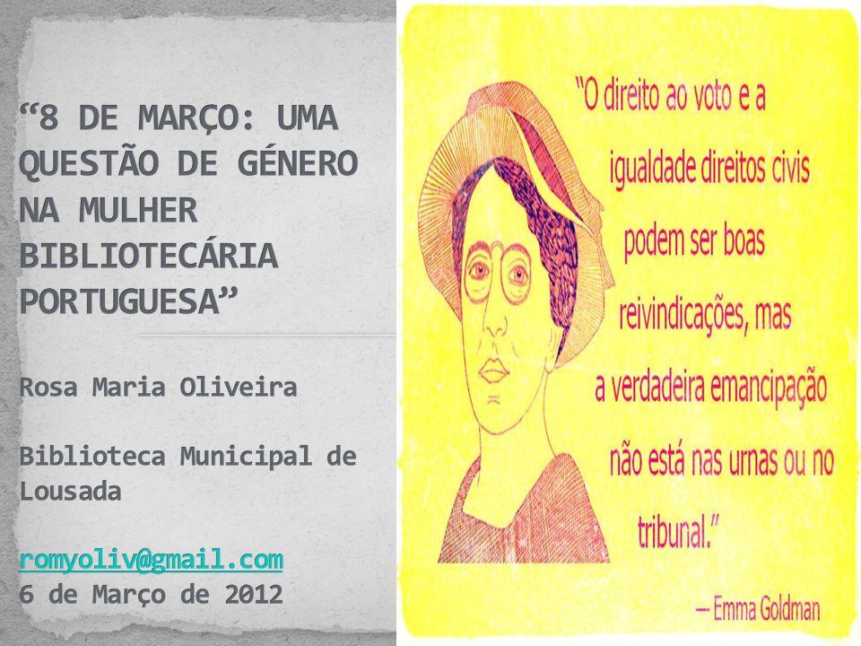 8 DE MARÇO: UMA QUESTÃO DE GÉNERO NA MULHER BIBLIOTECÁRIA PORTUGUESA Rosa Maria Oliveira Biblioteca Municipal de Lousada romyoliv@gmail.com 6 de Março de 2012