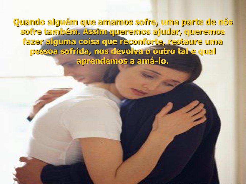 Quando alguém que amamos sofre, uma parte de nós sofre também