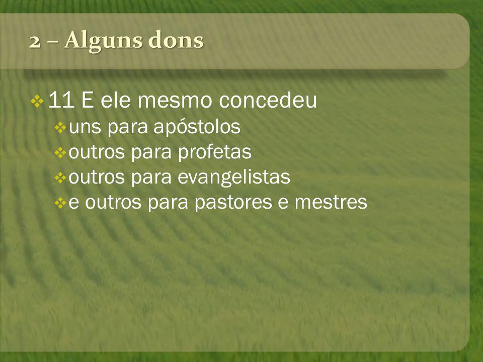 2 – Alguns dons 11 E ele mesmo concedeu uns para apóstolos