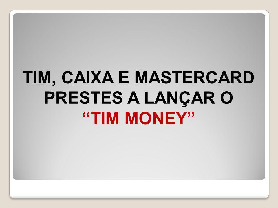 TIM, CAIXA E MASTERCARD PRESTES A LANÇAR O TIM MONEY