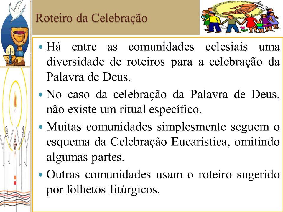 Roteiro da Celebração Há entre as comunidades eclesiais uma diversidade de roteiros para a celebração da Palavra de Deus.