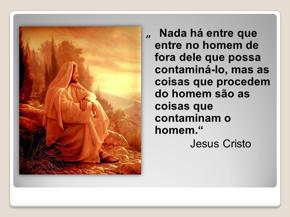 """"""" Nada há entre que entre no homem de fora dele que possa contaminá-lo, mas as coisas que procedem do homem são as coisas que contaminam o homem. Jesus Cristo"""