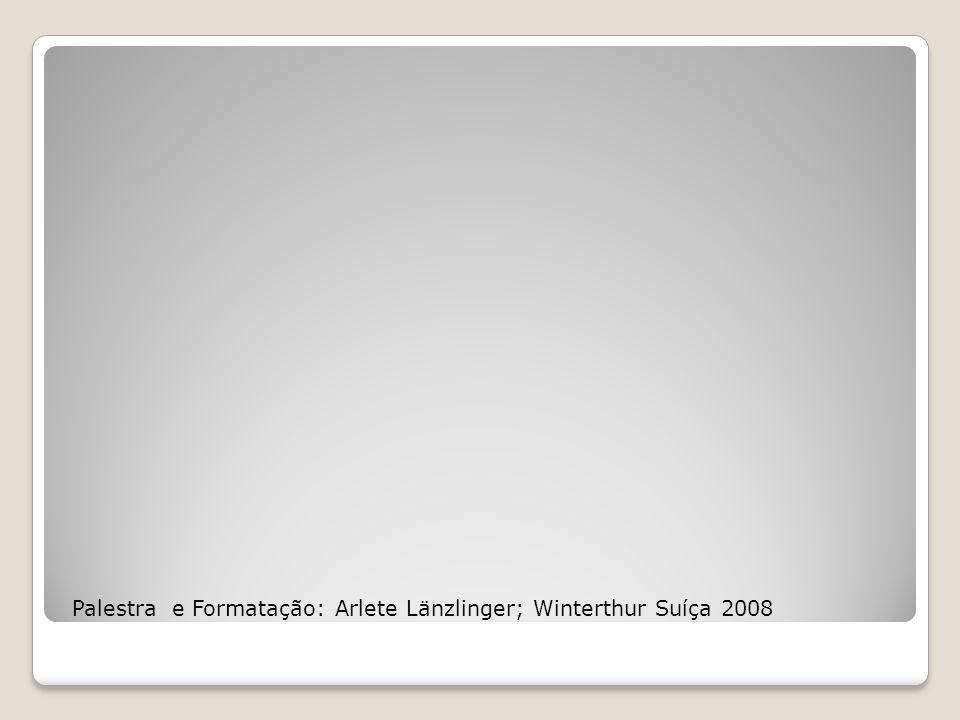 Palestra e Formatação: Arlete Länzlinger; Winterthur Suíça 2008