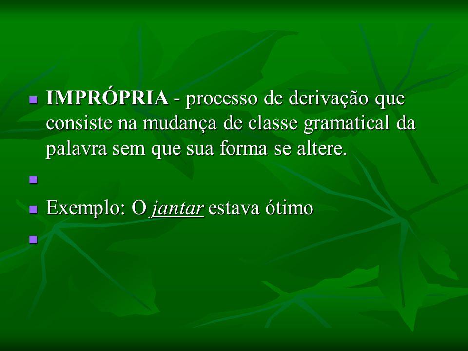 IMPRÓPRIA - processo de derivação que consiste na mudança de classe gramatical da palavra sem que sua forma se altere.