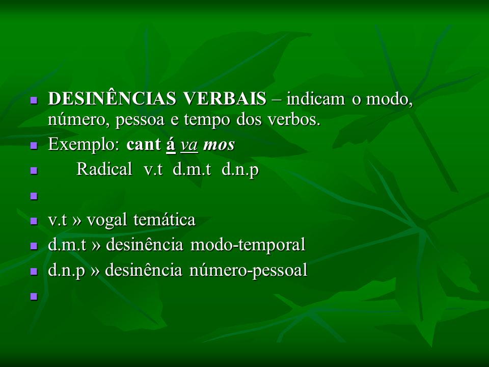 DESINÊNCIAS VERBAIS – indicam o modo, número, pessoa e tempo dos verbos.