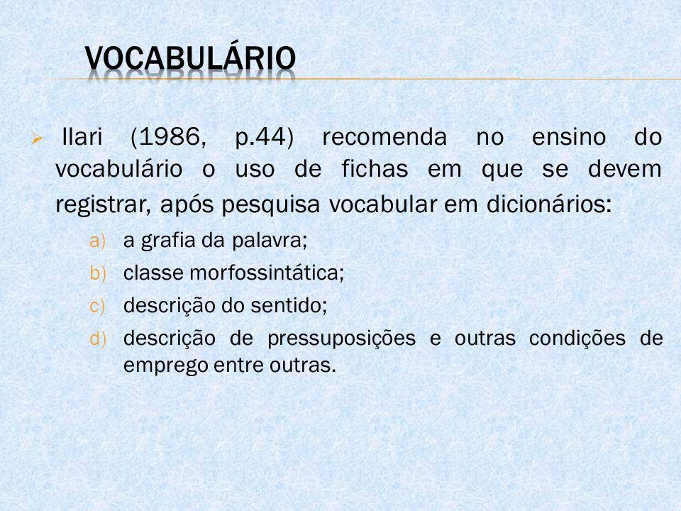 Vocabulário Ilari (1986, p.44) recomenda no ensino do vocabulário o uso de fichas em que se devem registrar, após pesquisa vocabular em dicionários: