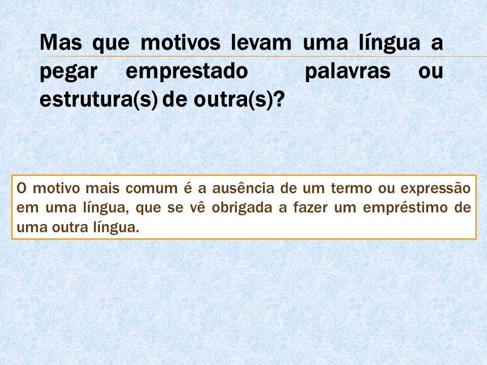 Mas que motivos levam uma língua a pegar emprestado palavras ou estrutura(s) de outra(s)