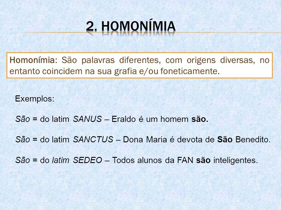 2. homonímia Homonímia: São palavras diferentes, com origens diversas, no entanto coincidem na sua grafia e/ou foneticamente.