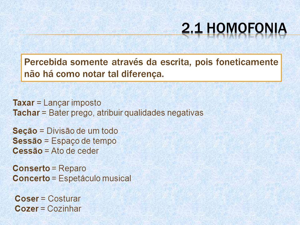 2.1 homofonia Percebida somente através da escrita, pois foneticamente não há como notar tal diferença.