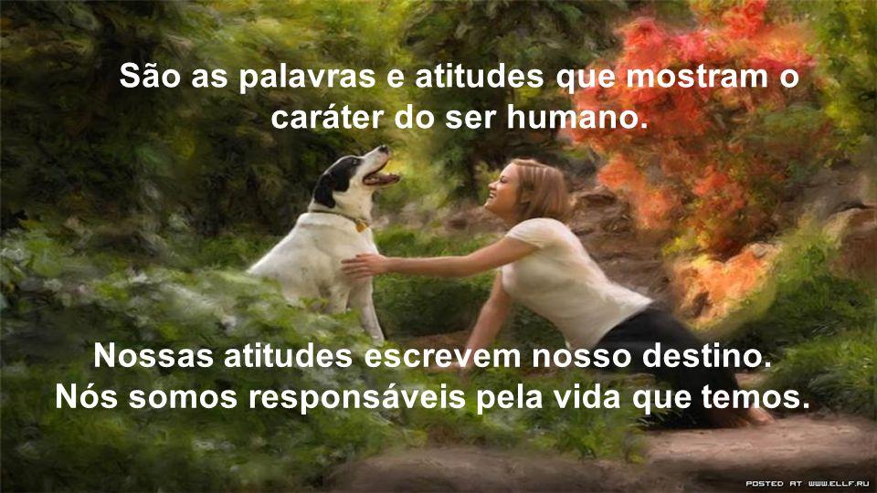 São as palavras e atitudes que mostram o caráter do ser humano.