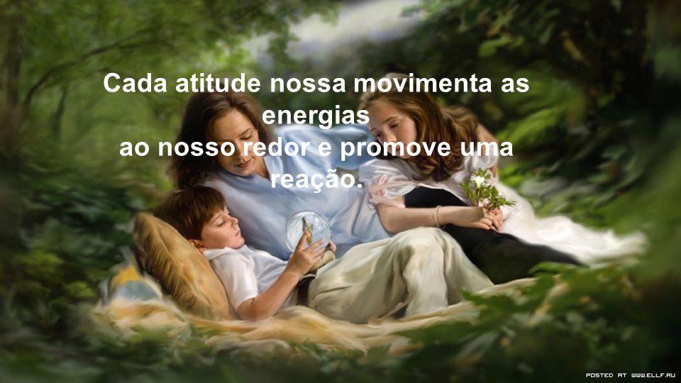 Cada atitude nossa movimenta as energias