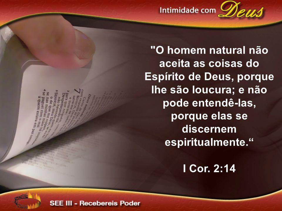 O homem natural não aceita as coisas do Espírito de Deus, porque lhe são loucura; e não pode entendê-las, porque elas se discernem espiritualmente.