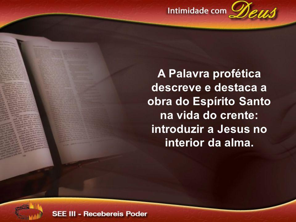 A Palavra profética descreve e destaca a obra do Espírito Santo na vida do crente: introduzir a Jesus no interior da alma.