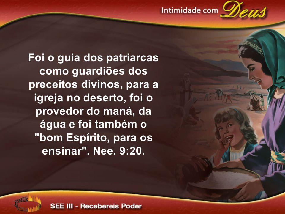 Foi o guia dos patriarcas como guardiões dos preceitos divinos, para a igreja no deserto, foi o provedor do maná, da água e foi também o bom Espírito, para os ensinar .