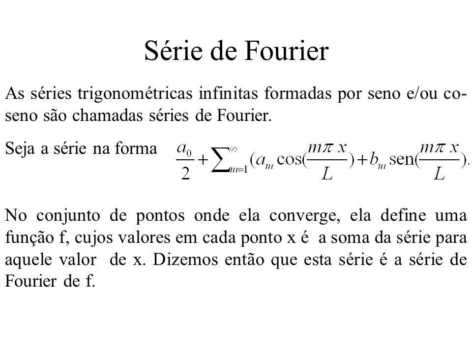 Série de Fourier As séries trigonométricas infinitas formadas por seno e/ou co-seno são chamadas séries de Fourier.