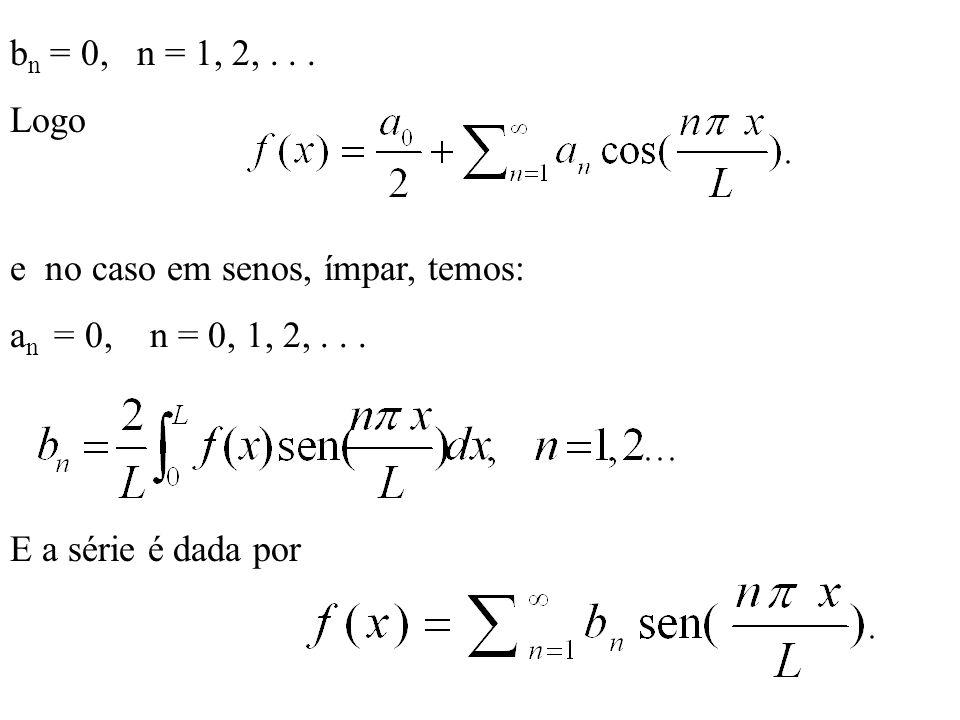 bn = 0, n = 1, 2, . . . Logo. e no caso em senos, ímpar, temos: an = 0, n = 0, 1, 2, . . .