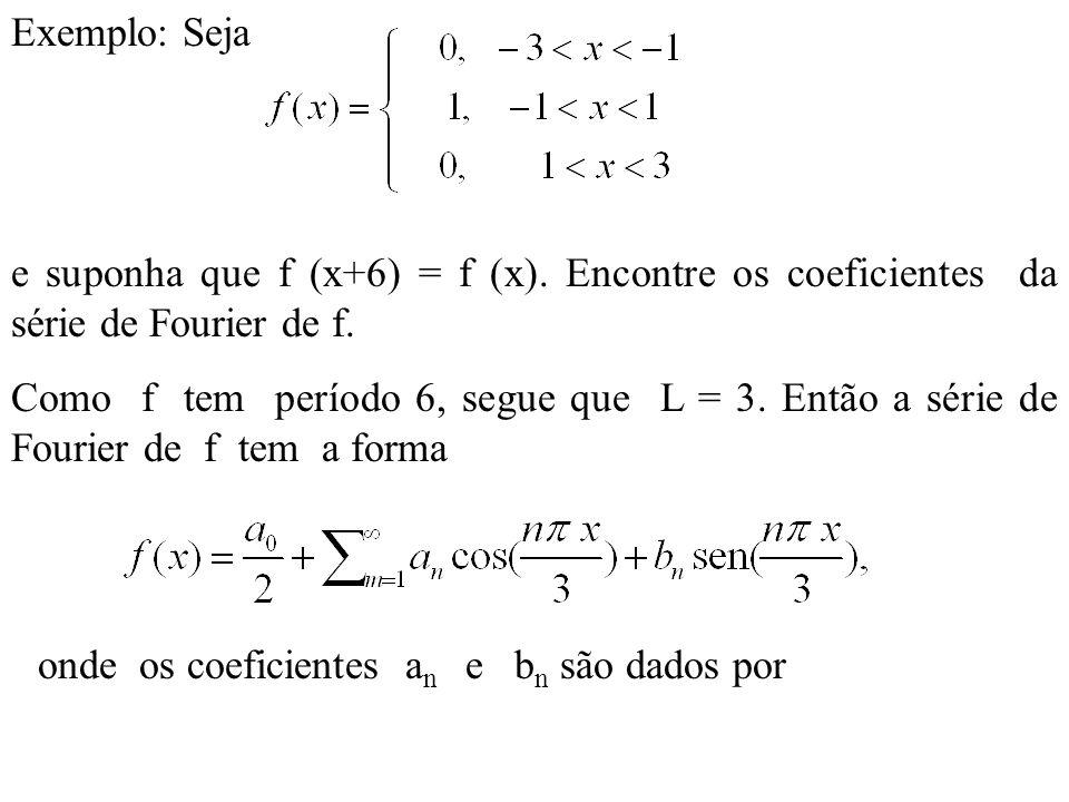 Exemplo: Seja e suponha que f (x+6) = f (x). Encontre os coeficientes da série de Fourier de f.