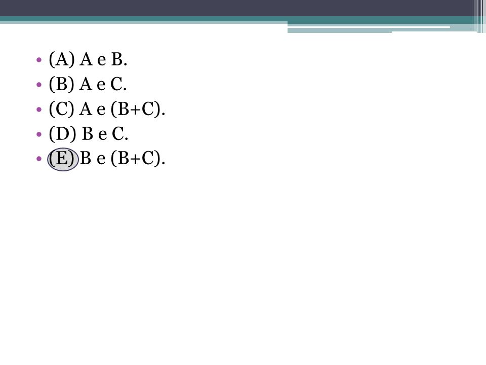 (A) A e B. (B) A e C. (C) A e (B+C). (D) B e C. (E) B e (B+C).