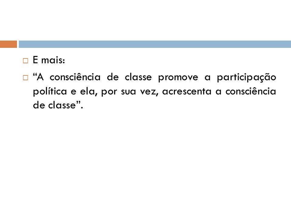 E mais: A consciência de classe promove a participação política e ela, por sua vez, acrescenta a consciência de classe .