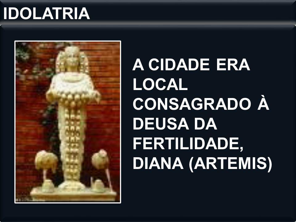 IDOLATRIA A CIDADE ERA LOCAL CONSAGRADO À DEUSA DA FERTILIDADE, DIANA (ARTEMIS)