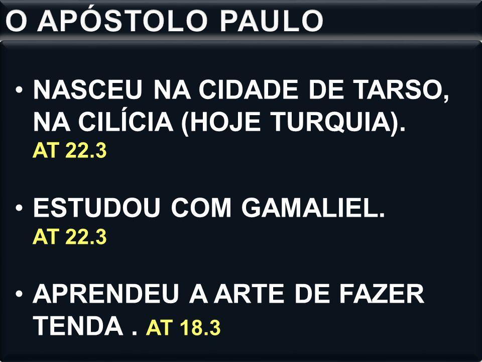 O APÓSTOLO PAULO NASCEU NA CIDADE DE TARSO, NA CILÍCIA (HOJE TURQUIA). AT 22.3. ESTUDOU COM GAMALIEL. AT 22.3.