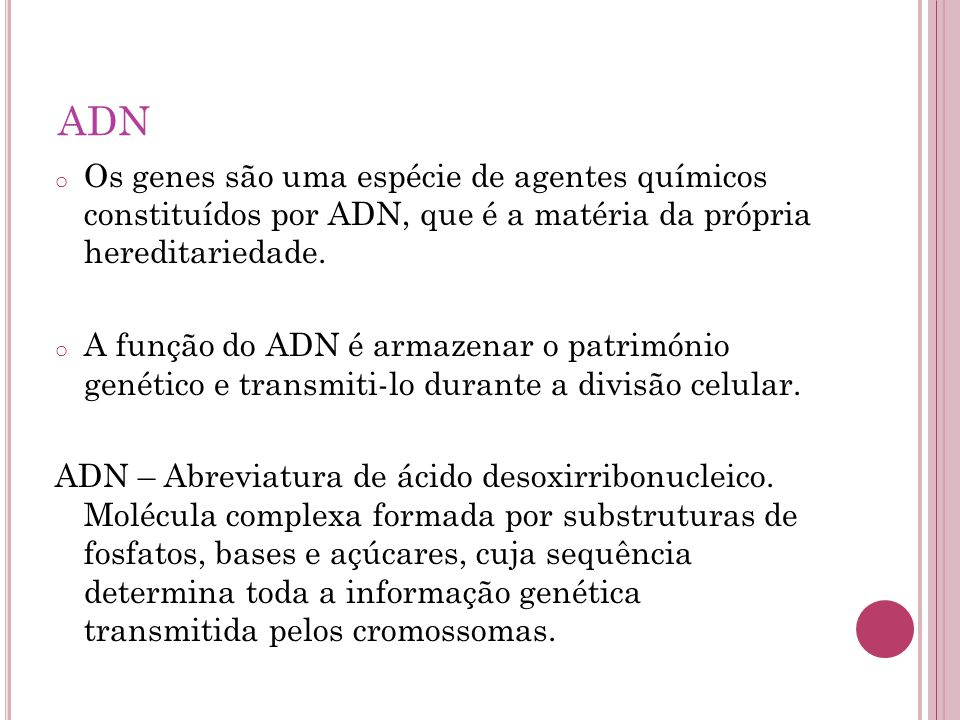 ADN Os genes são uma espécie de agentes químicos constituídos por ADN, que é a matéria da própria hereditariedade.