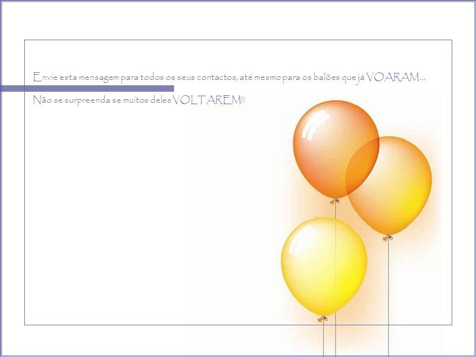 Envie esta mensagem para todos os seus contactos, até mesmo para os balões que já VOARAM…