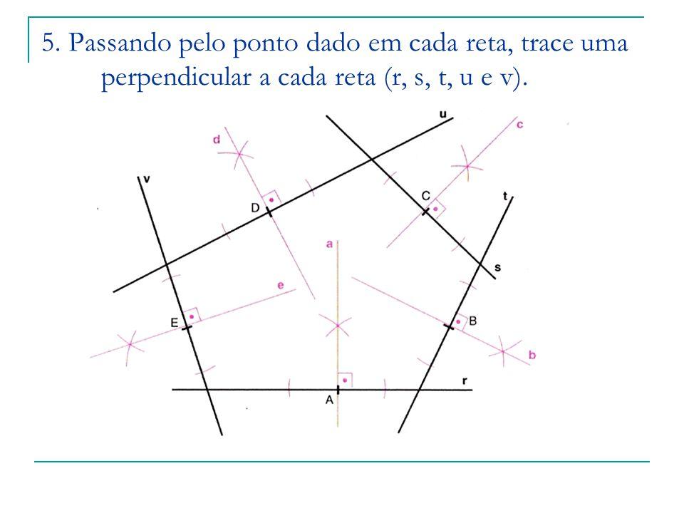 5. Passando pelo ponto dado em cada reta, trace uma perpendicular a cada reta (r, s, t, u e v).