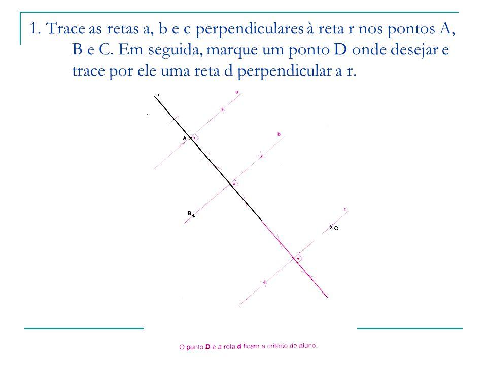 1. Trace as retas a, b e c perpendiculares à reta r nos pontos A, B e C.