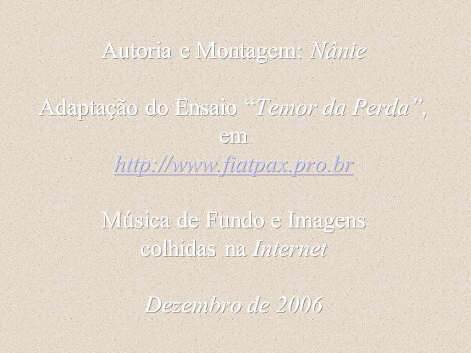 Autoria e Montagem: Nânie Adaptação do Ensaio Temor da Perda , em http://www.fiatpax.pro.br Música de Fundo e Imagens colhidas na Internet Dezembro de 2006