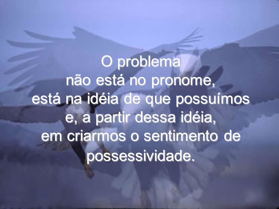 O problema não está no pronome, está na idéia de que possuímos e, a partir dessa idéia, em criarmos o sentimento de possessividade.