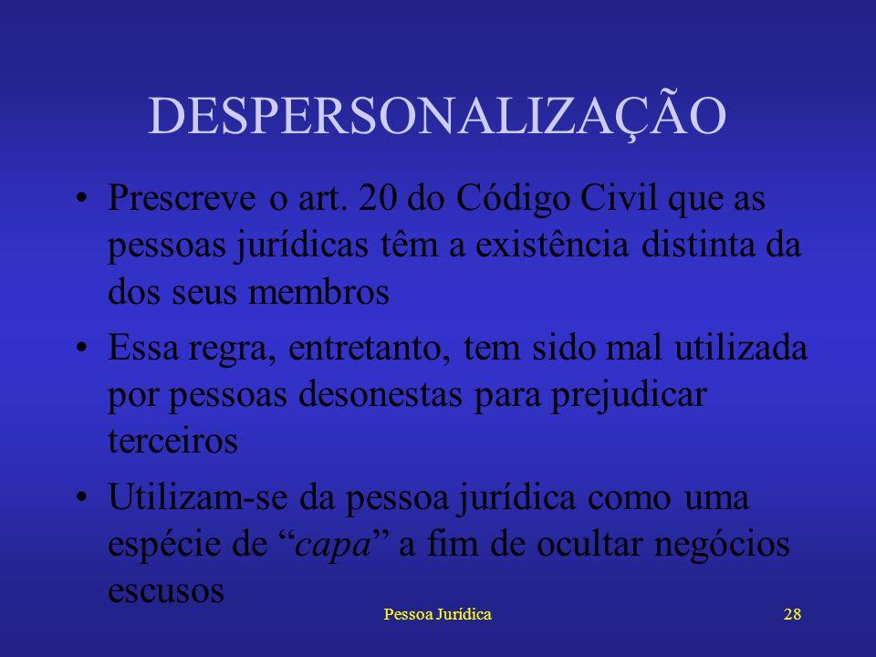 DESPERSONALIZAÇÃO Prescreve o art. 20 do Código Civil que as pessoas jurídicas têm a existência distinta da dos seus membros.