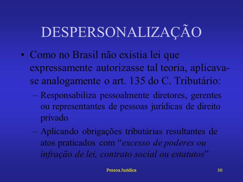 DESPERSONALIZAÇÃO Como no Brasil não existia lei que expressamente autorizasse tal teoria, aplicava-se analogamente o art. 135 do C. Tributário: