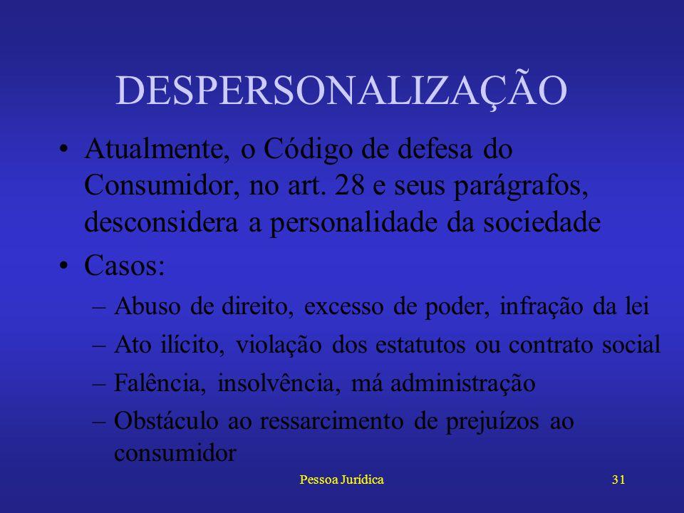 DESPERSONALIZAÇÃO Atualmente, o Código de defesa do Consumidor, no art. 28 e seus parágrafos, desconsidera a personalidade da sociedade.