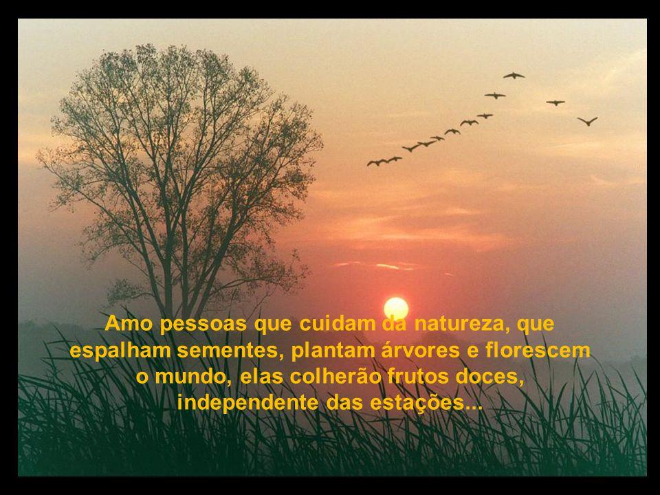 Amo pessoas que cuidam da natureza, que espalham sementes, plantam árvores e florescem o mundo, elas colherão frutos doces, independente das estações...