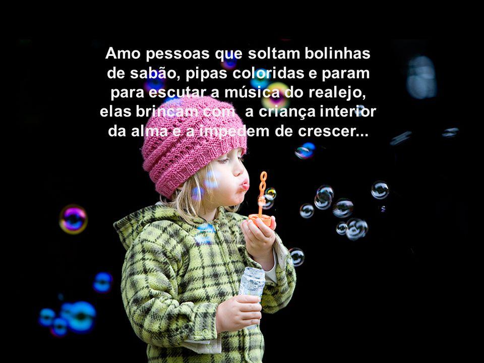 Amo pessoas que soltam bolinhas de sabão, pipas coloridas e param para escutar a música do realejo, elas brincam com a criança interior da alma e a impedem de crescer...