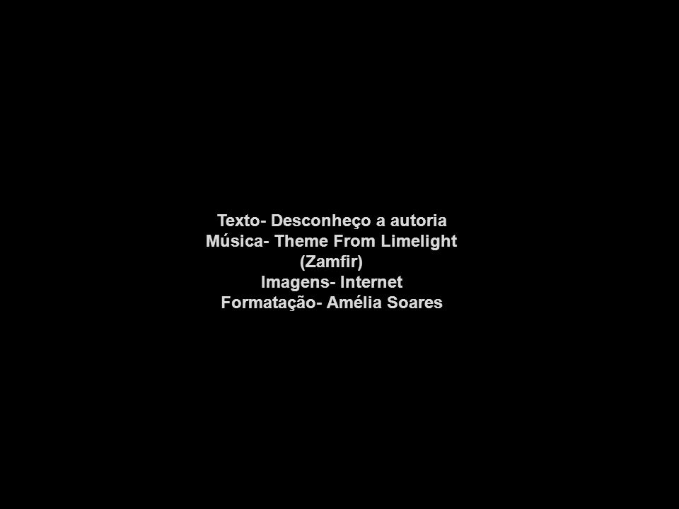 Texto- Desconheço a autoria Música- Theme From Limelight (Zamfir)
