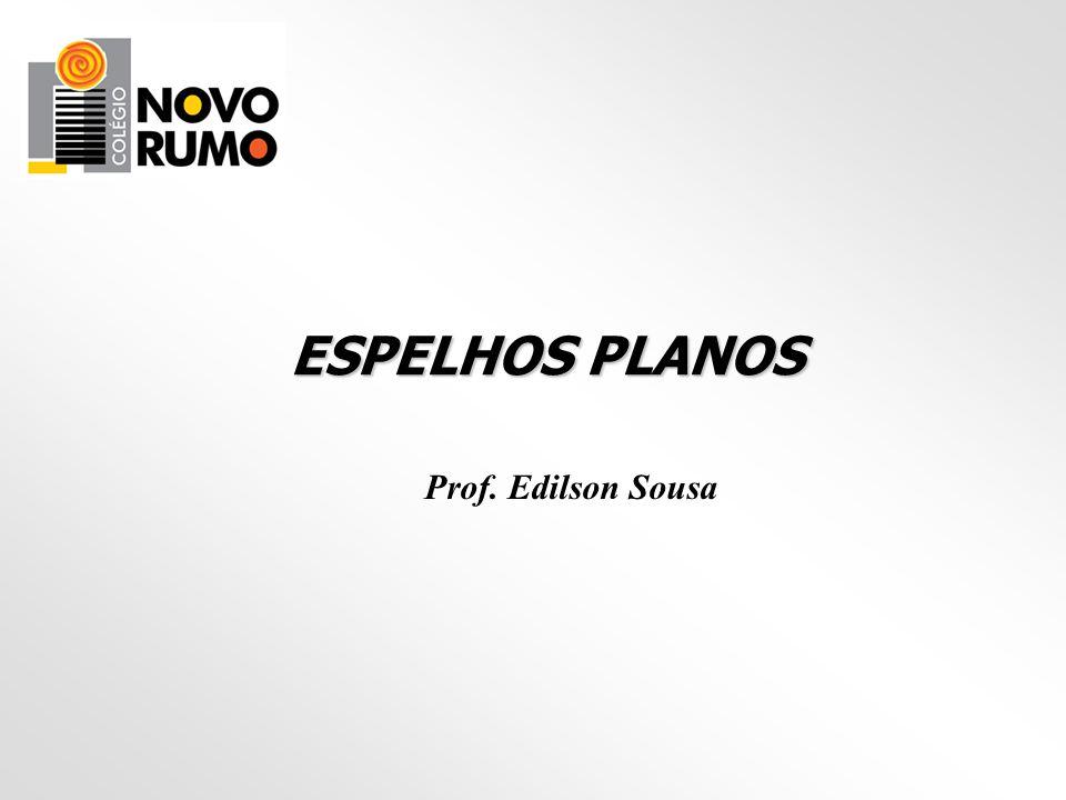 ESPELHOS PLANOS Prof. Edilson Sousa