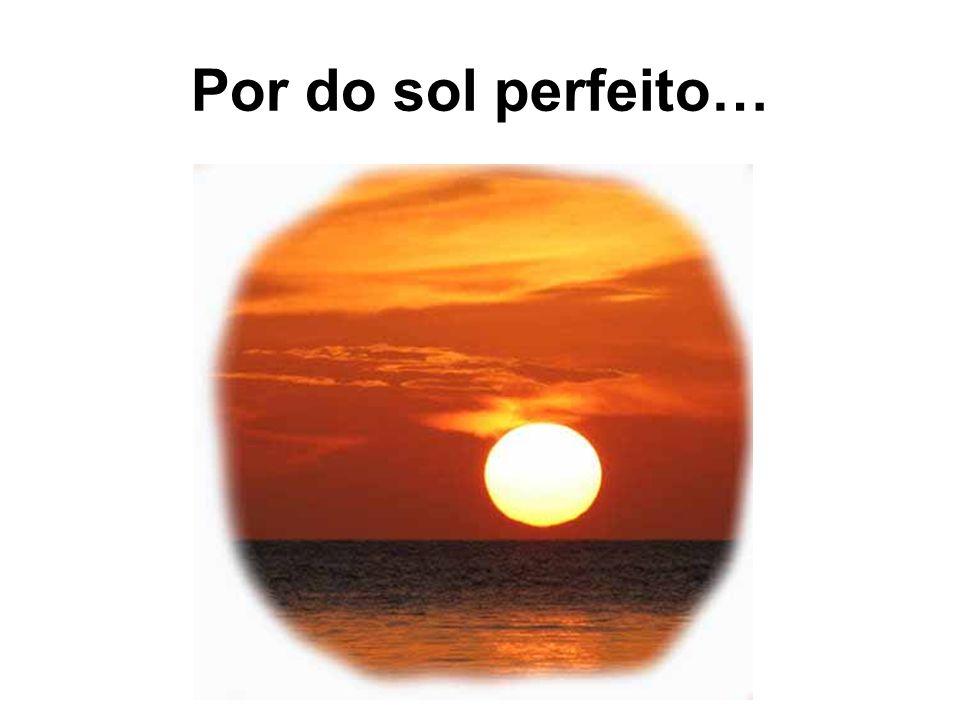 Por do sol perfeito…